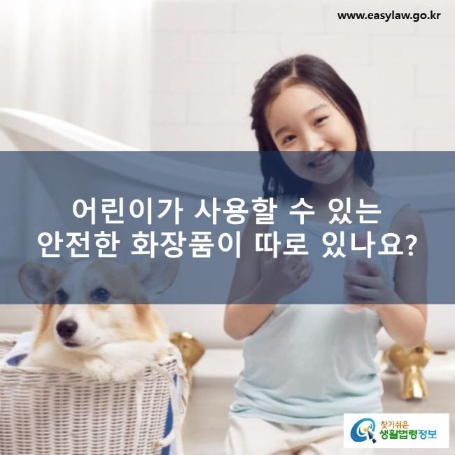 어린이가 사용할 수 있는 안전한 화장품이 따로 있나요? www.easylaw.go.kr 찾기쉬운 생활법령정보 로고